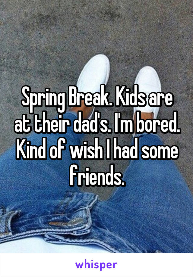 Spring Break. Kids are at their dad's. I'm bored. Kind of wish I had some friends.