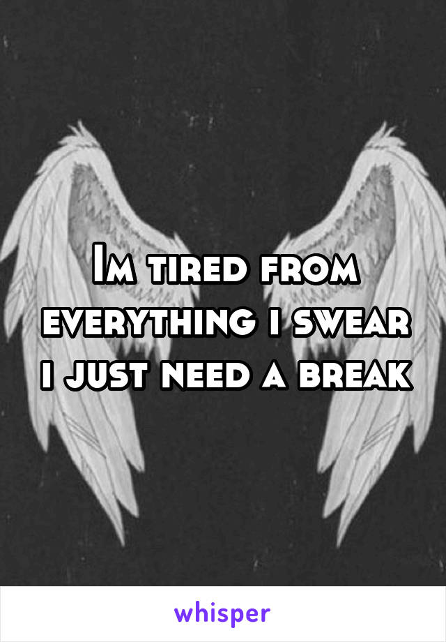 Im tired from everything i swear i just need a break