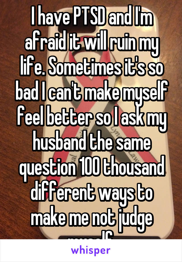 I have PTSD and I'm afraid it will ruin my life. Sometimes it's so bad I can't make myself feel better so I ask my husband the same question 100 thousand different ways to make me not judge myself.