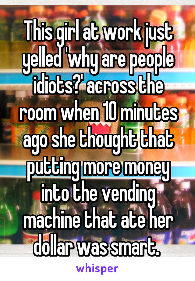 This girl at work just yelled 'why are people idiots?' across the room when 10 minutes ago she thought that putting more money into the vending machine that ate her dollar was smart.