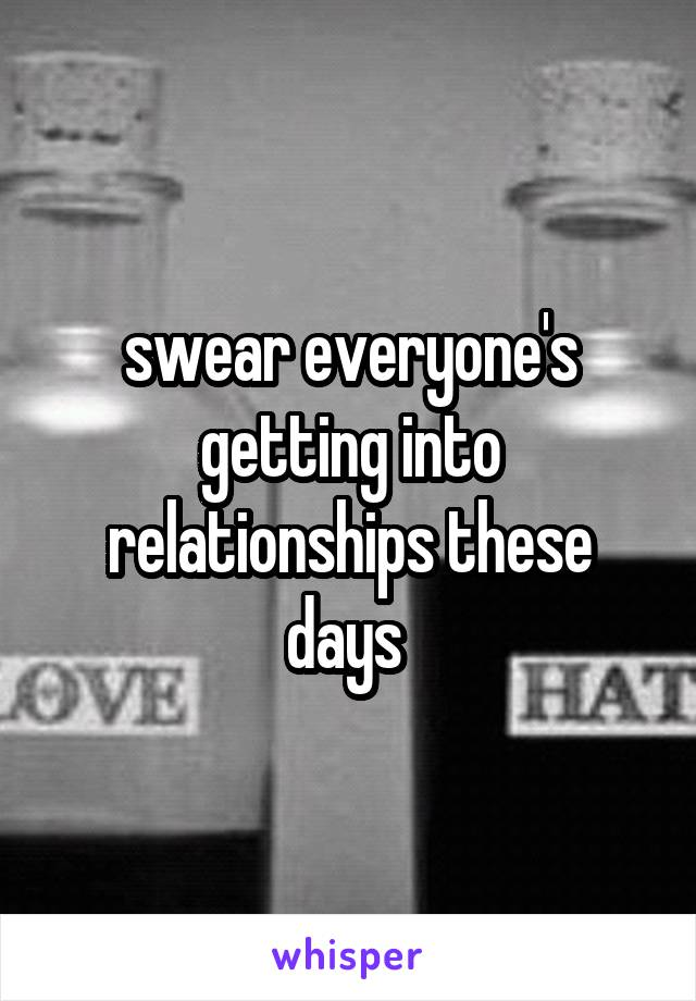 swear everyone's getting into relationships these days