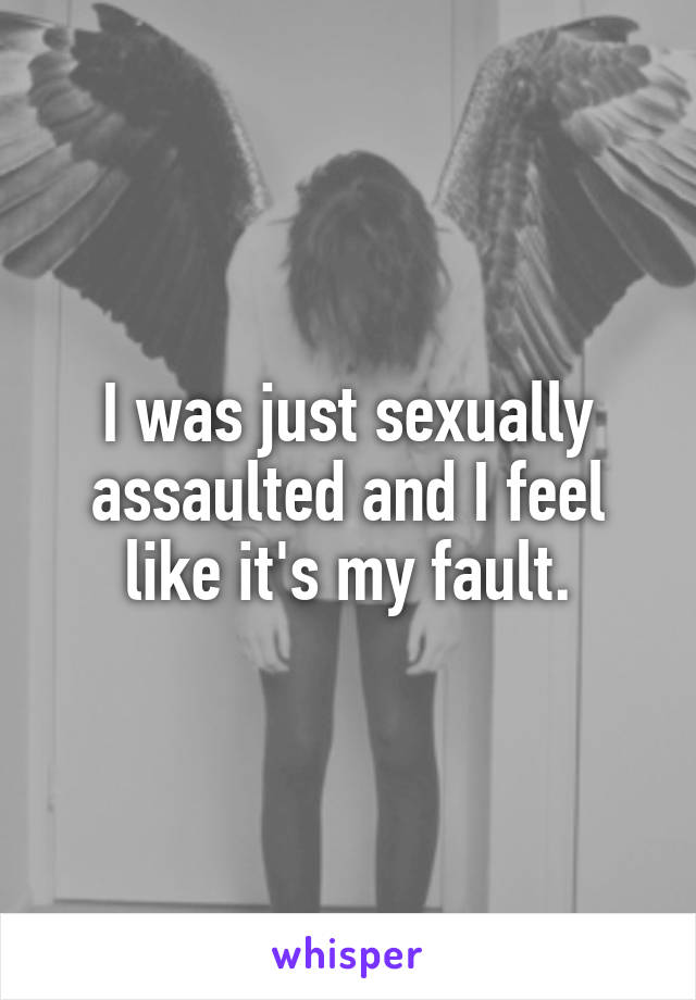 I was just sexually assaulted and I feel like it's my fault.
