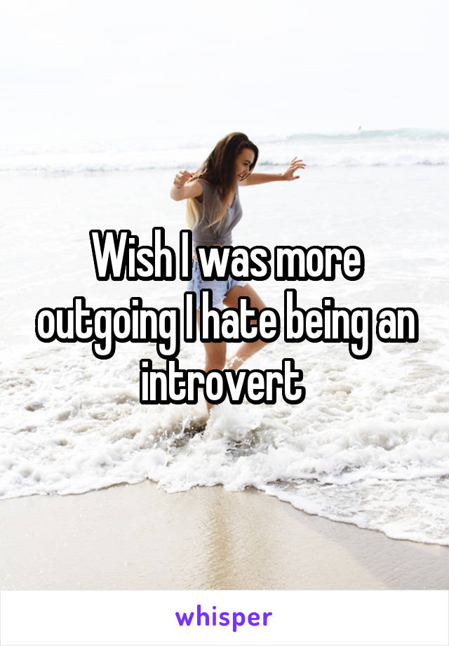Wish I was more outgoing I hate being an introvert