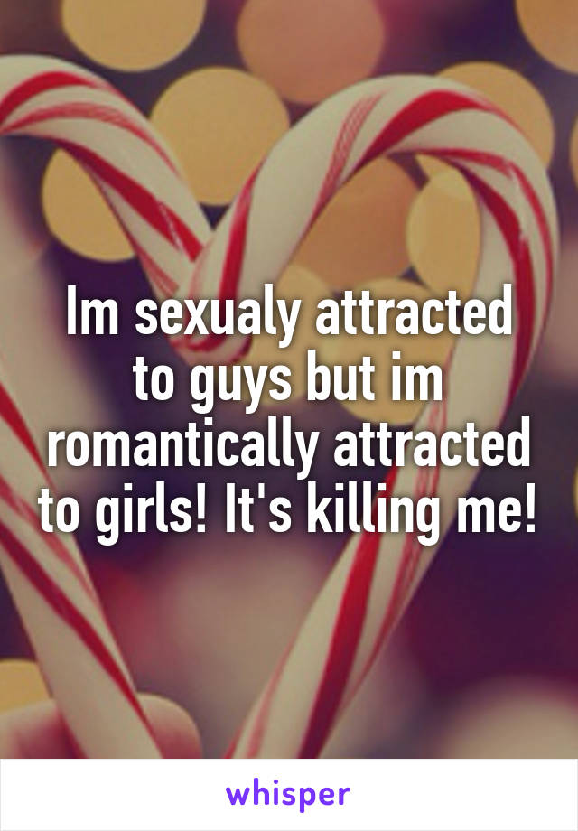 Im sexualy attracted to guys but im romantically attracted to girls! It's killing me!