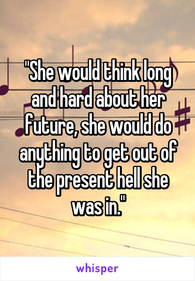 """""""She would think long and hard about her future, she would do anything to get out of the present hell she was in."""""""