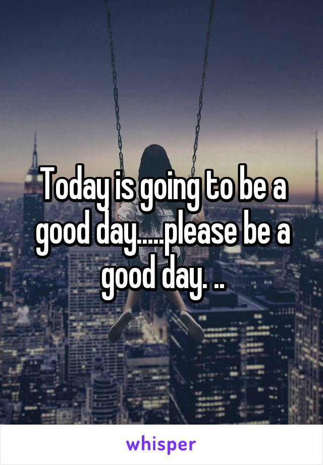 Today is going to be a good day.....please be a good day. ..