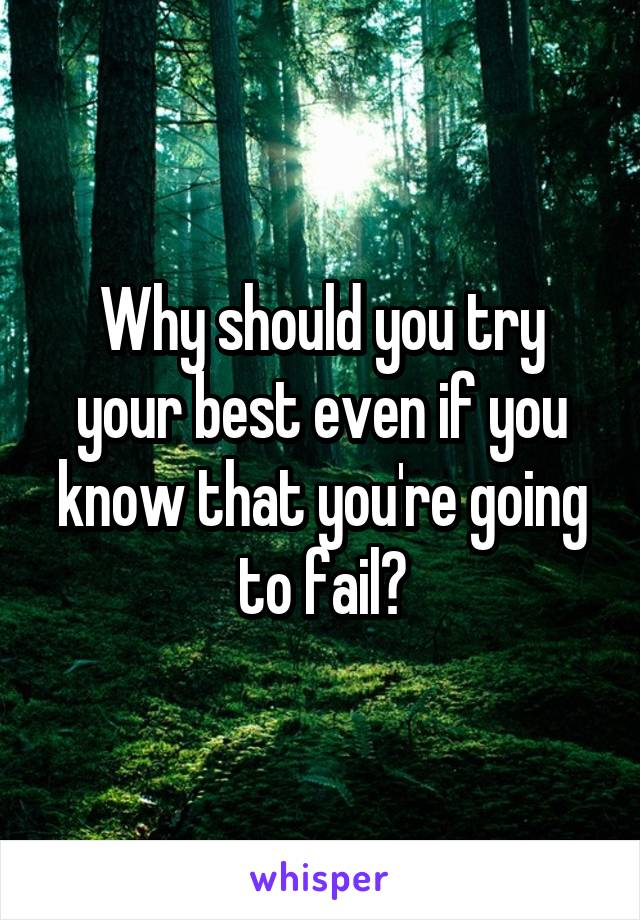 Why should you try your best even if you know that you're going to fail?