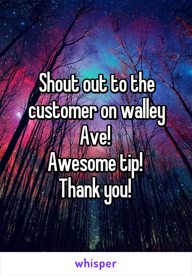 Shout out to the customer on walley Ave!  Awesome tip!  Thank you!