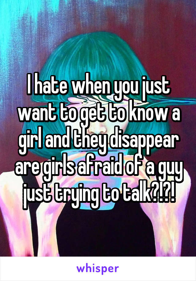 I hate when you just want to get to know a girl and they disappear are girls afraid of a guy just trying to talk?!?!