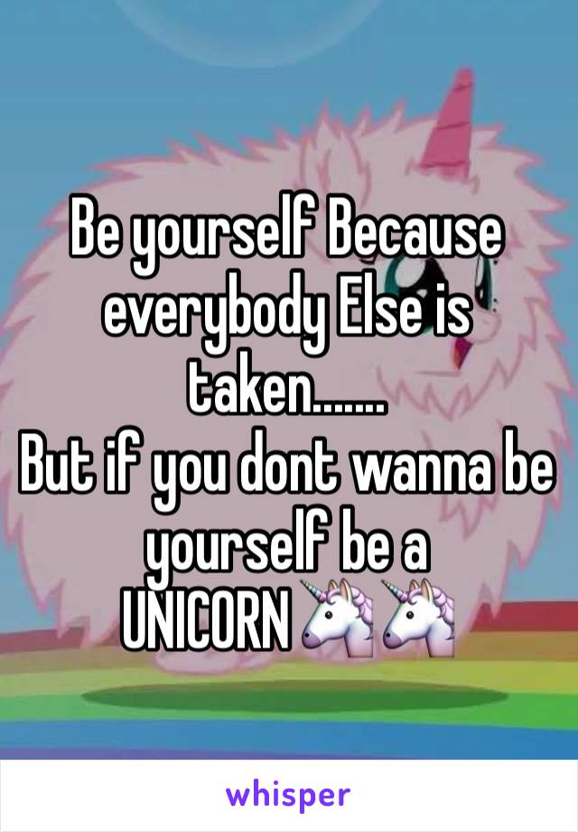 Be yourself Because everybody Else is taken....... But if you dont wanna be yourself be a UNICORN🦄🦄