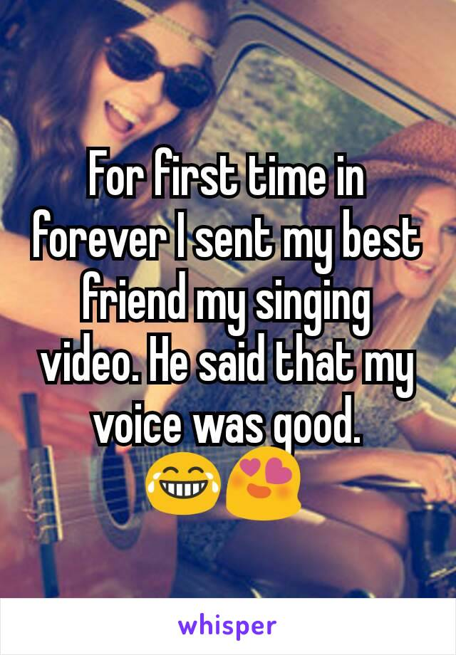 For first time in forever I sent my best friend my singing video. He said that my voice was good. 😂😍
