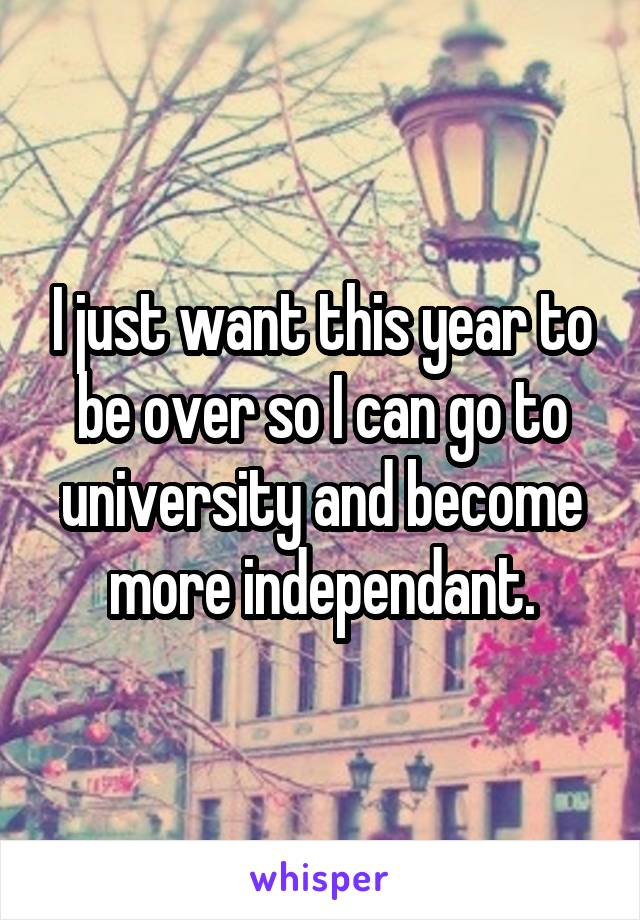 I just want this year to be over so I can go to university and become more independant.