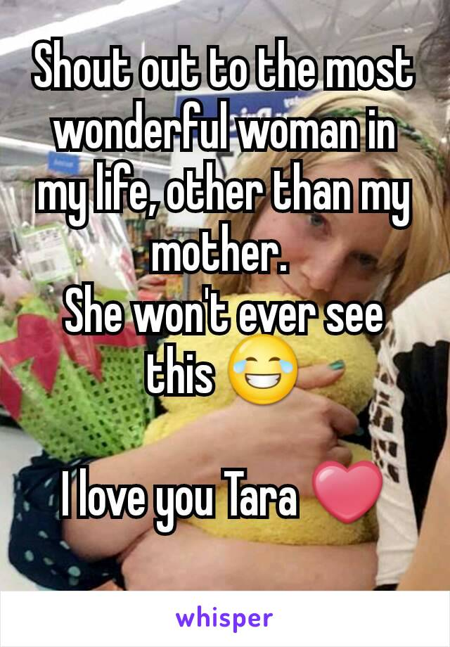 Shout out to the most wonderful woman in my life, other than my mother.  She won't ever see this 😂  I love you Tara ❤