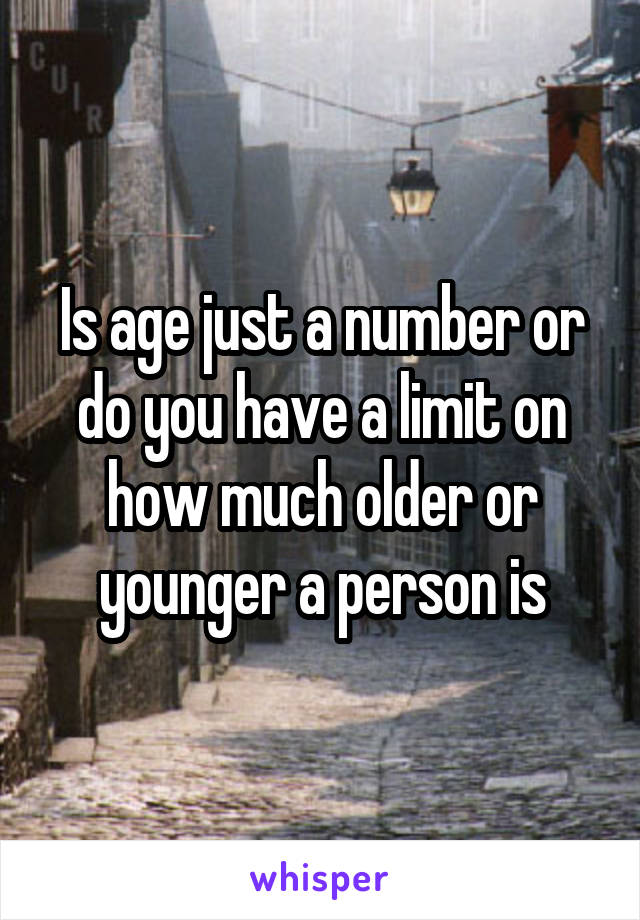 Is age just a number or do you have a limit on how much older or younger a person is