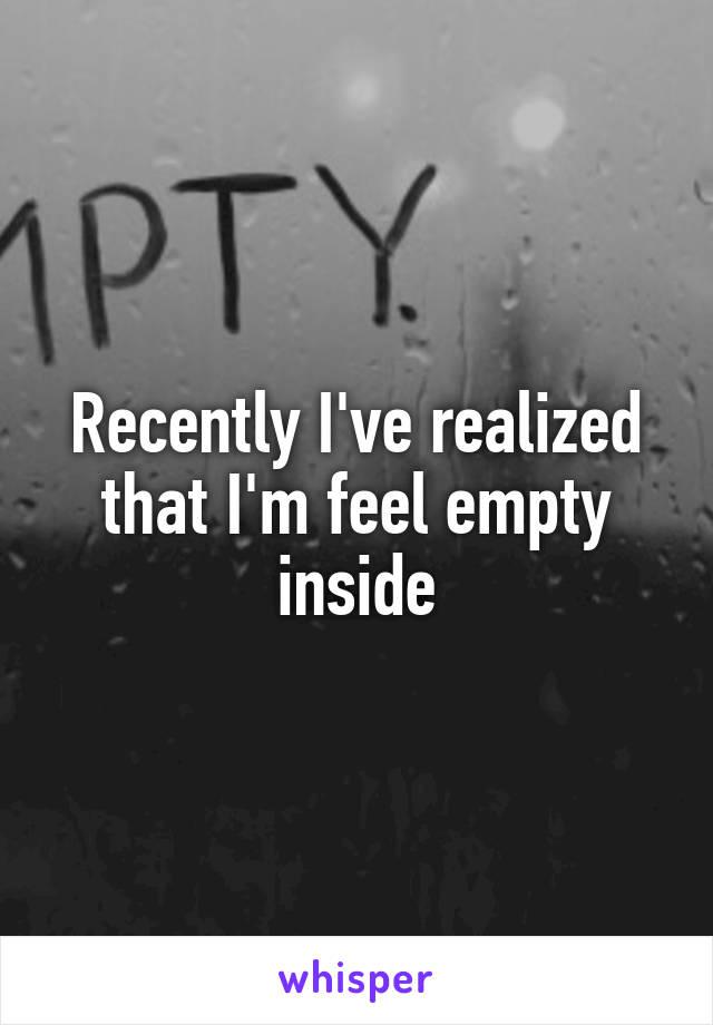 Recently I've realized that I'm feel empty inside