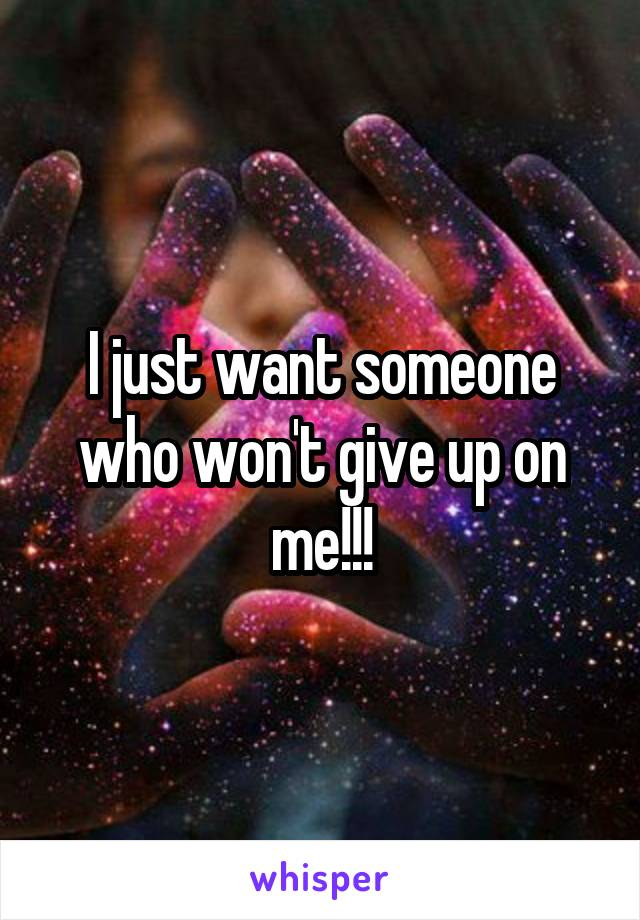 I just want someone who won't give up on me!!!