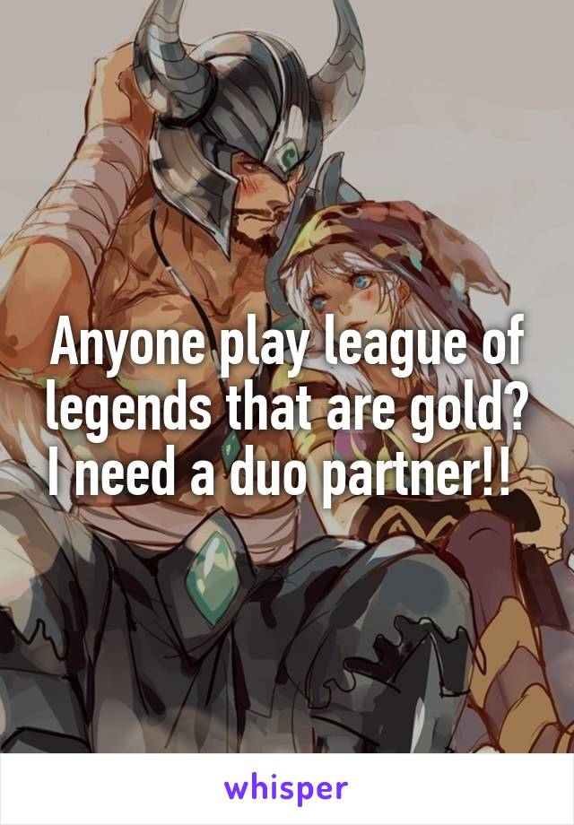 Anyone play league of legends that are gold? I need a duo partner!!