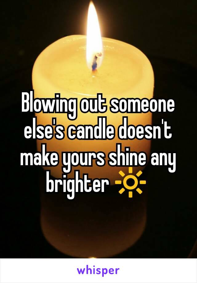 Blowing out someone else's candle doesn't make yours shine any brighter 🔆