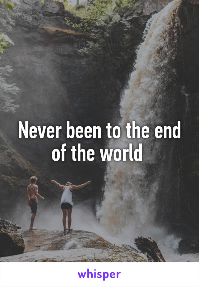 Never been to the end of the world