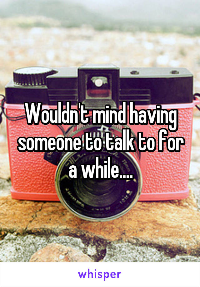Wouldn't mind having someone to talk to for a while....