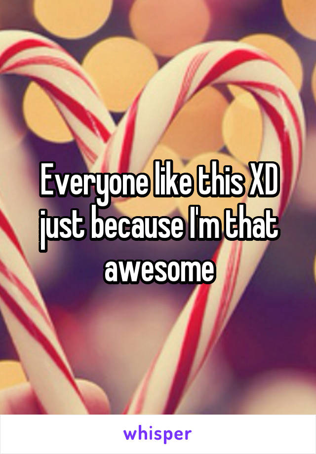 Everyone like this XD just because I'm that awesome