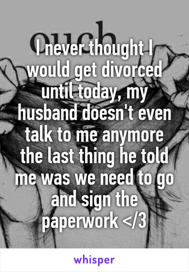 I never thought I would get divorced until today, my husband doesn't even talk to me anymore the last thing he told me was we need to go and sign the paperwork </3