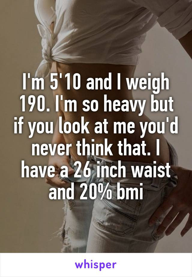 I'm 5'10 and I weigh 190. I'm so heavy but if you look at me you'd never think that. I have a 26 inch waist and 20% bmi
