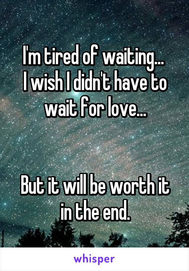 I'm tired of waiting...  I wish I didn't have to wait for love...   But it will be worth it in the end.