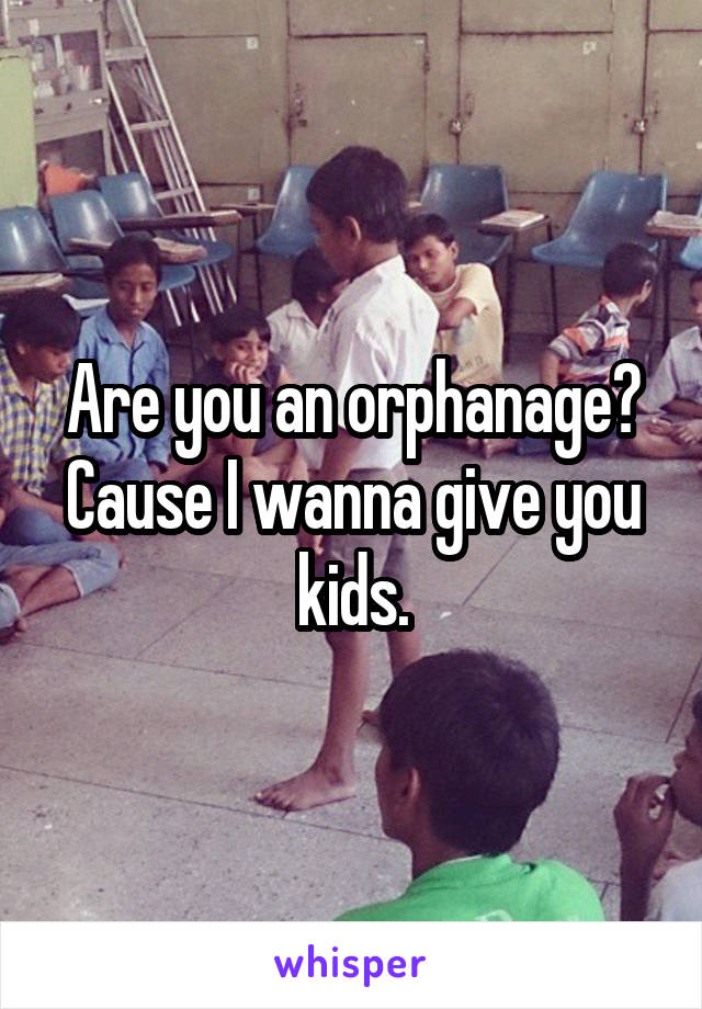 Are you an orphanage? Cause I wanna give you kids.