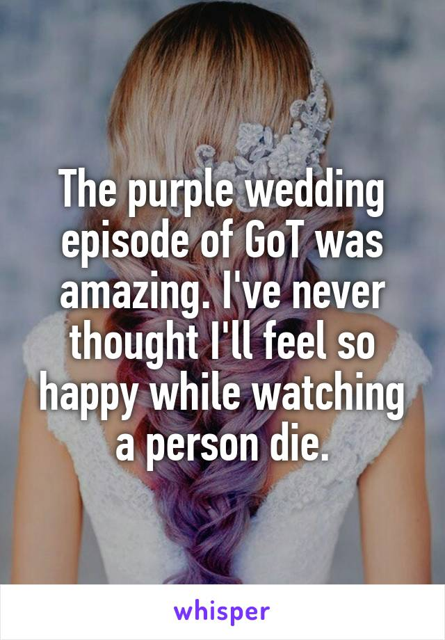 The purple wedding episode of GoT was amazing. I've never thought I'll feel so happy while watching a person die.