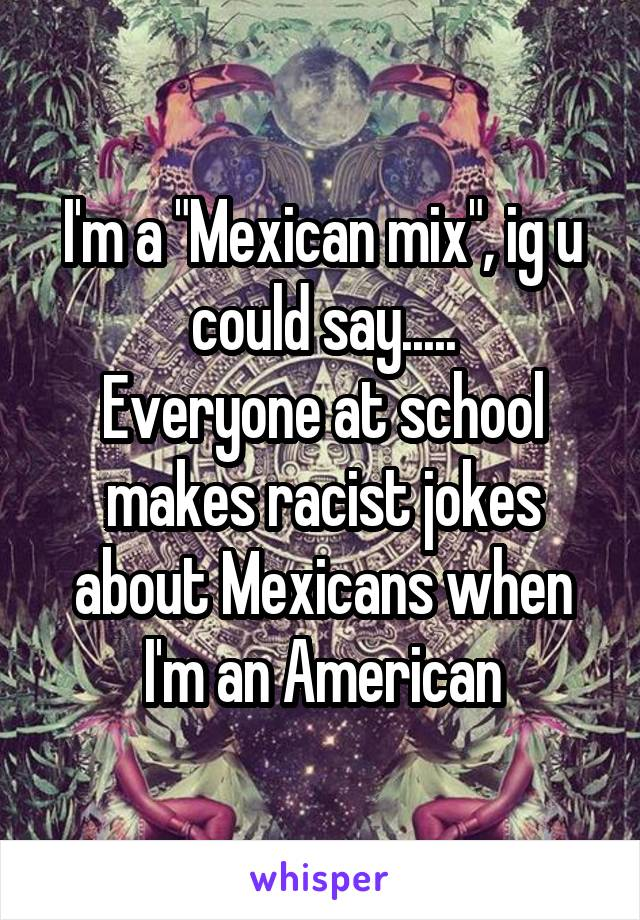 """I'm a """"Mexican mix"""", ig u could say..... Everyone at school makes racist jokes about Mexicans when I'm an American"""