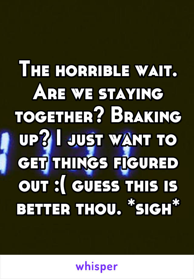 The horrible wait. Are we staying together? Braking up? I just want to get things figured out :( guess this is better thou. *sigh*