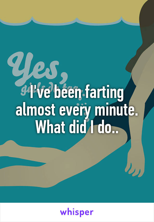I've been farting almost every minute. What did I do..