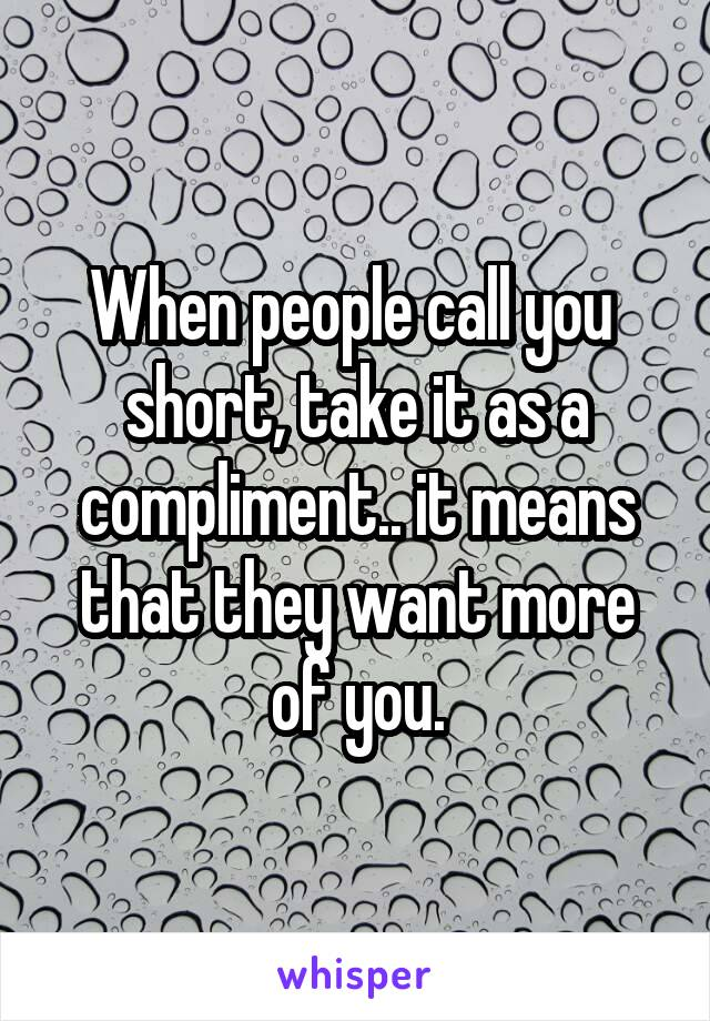 When people call you  short, take it as a compliment.. it means that they want more of you.