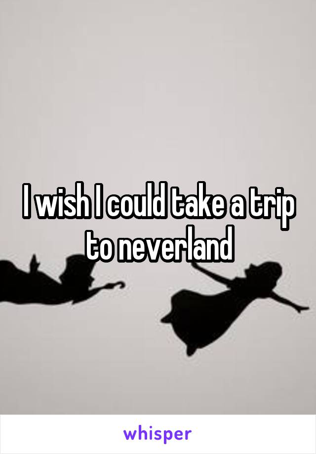I wish I could take a trip to neverland