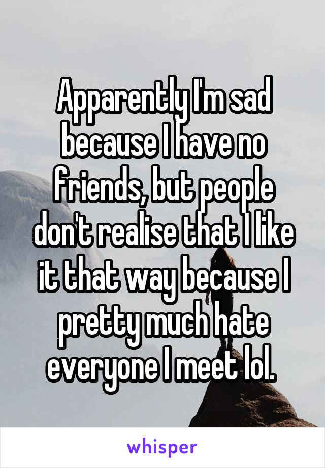 Apparently I'm sad because I have no friends, but people don't realise that I like it that way because I pretty much hate everyone I meet lol.