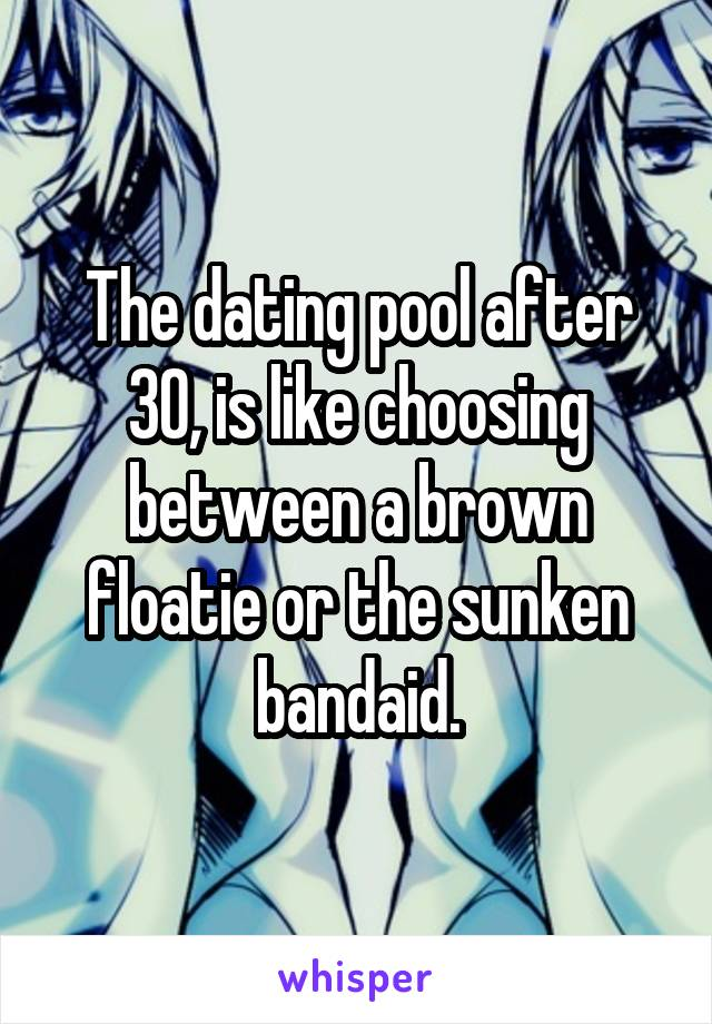 The dating pool after 30, is like choosing between a brown floatie or the sunken bandaid.
