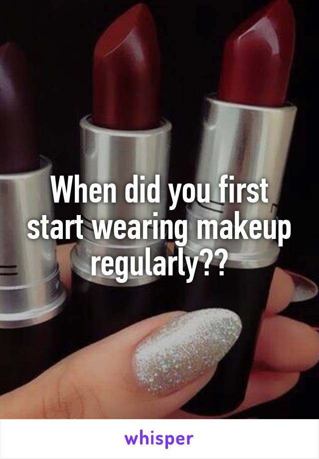 When did you first start wearing makeup regularly??
