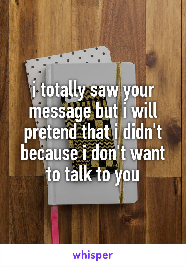 i totally saw your message but i will pretend that i didn't because i don't want to talk to you
