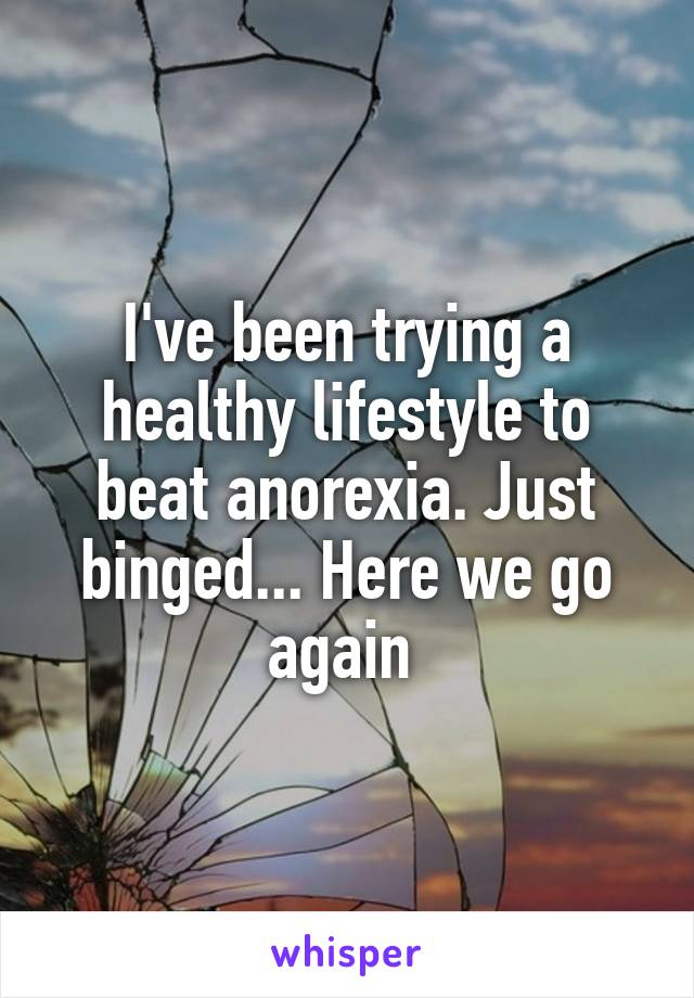 I've been trying a healthy lifestyle to beat anorexia. Just binged... Here we go again