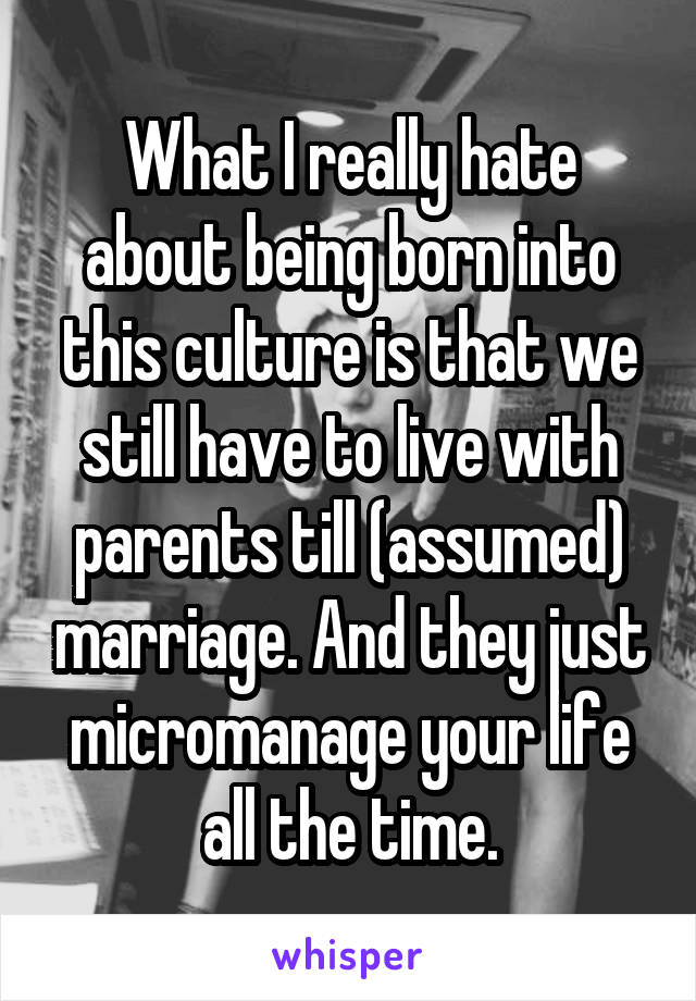 What I really hate about being born into this culture is that we still have to live with parents till (assumed) marriage. And they just micromanage your life all the time.