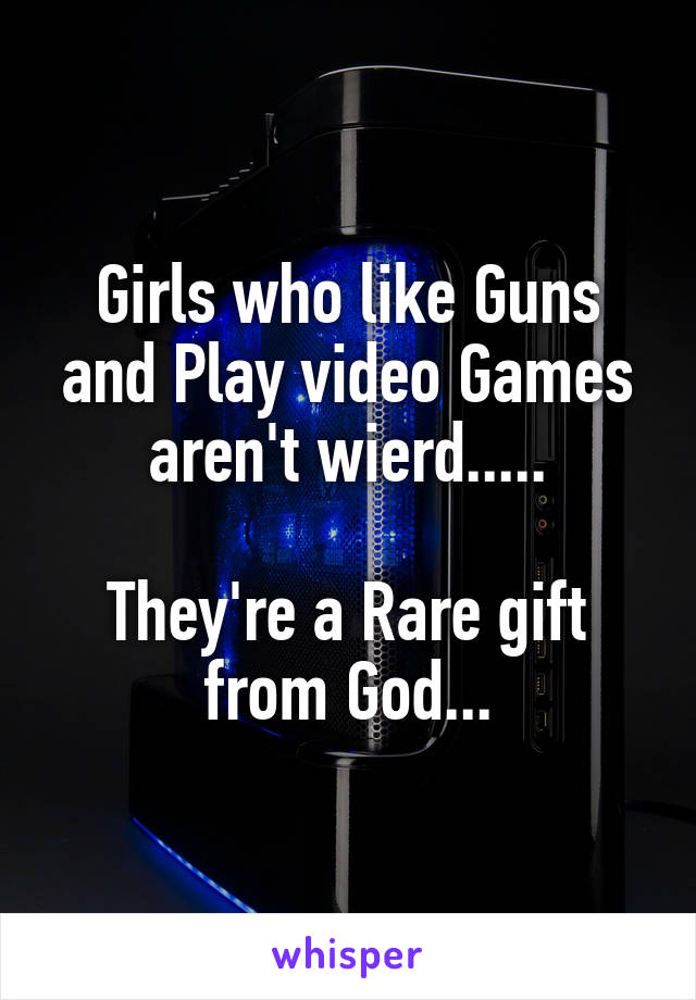Girls who like Guns and Play video Games aren't wierd.....  They're a Rare gift from God...