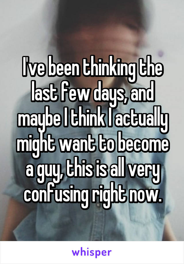 I've been thinking the last few days, and maybe I think I actually might want to become a guy, this is all very confusing right now.