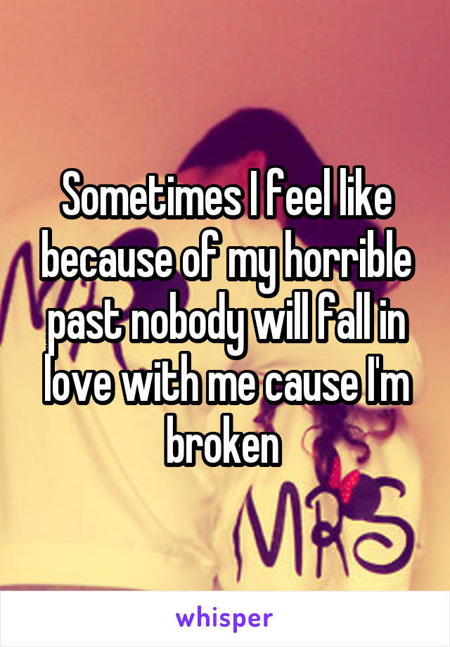 Sometimes I feel like because of my horrible past nobody will fall in love with me cause I'm broken