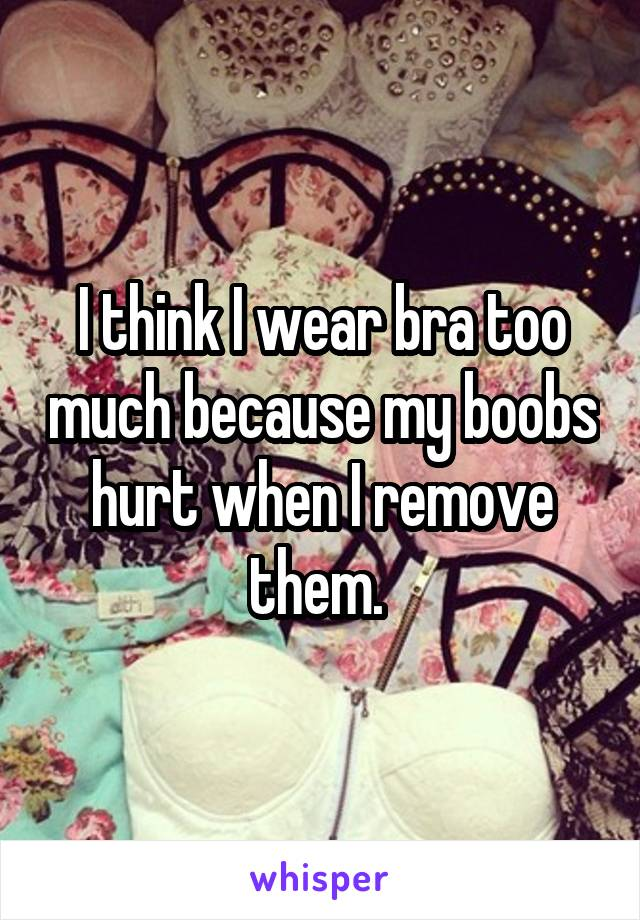 I think I wear bra too much because my boobs hurt when I remove them.