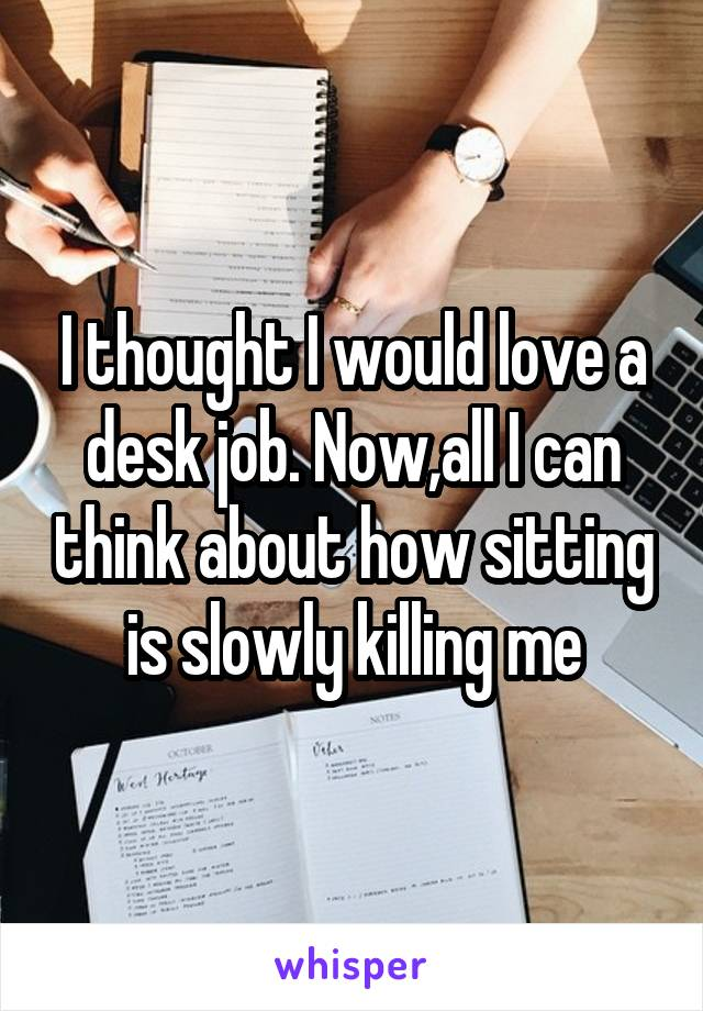 I thought I would love a desk job. Now,all I can think about how sitting is slowly killing me