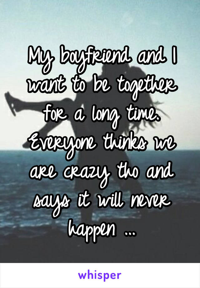 My boyfriend and I want to be together for a long time. Everyone thinks we are crazy tho and says it will never happen ...