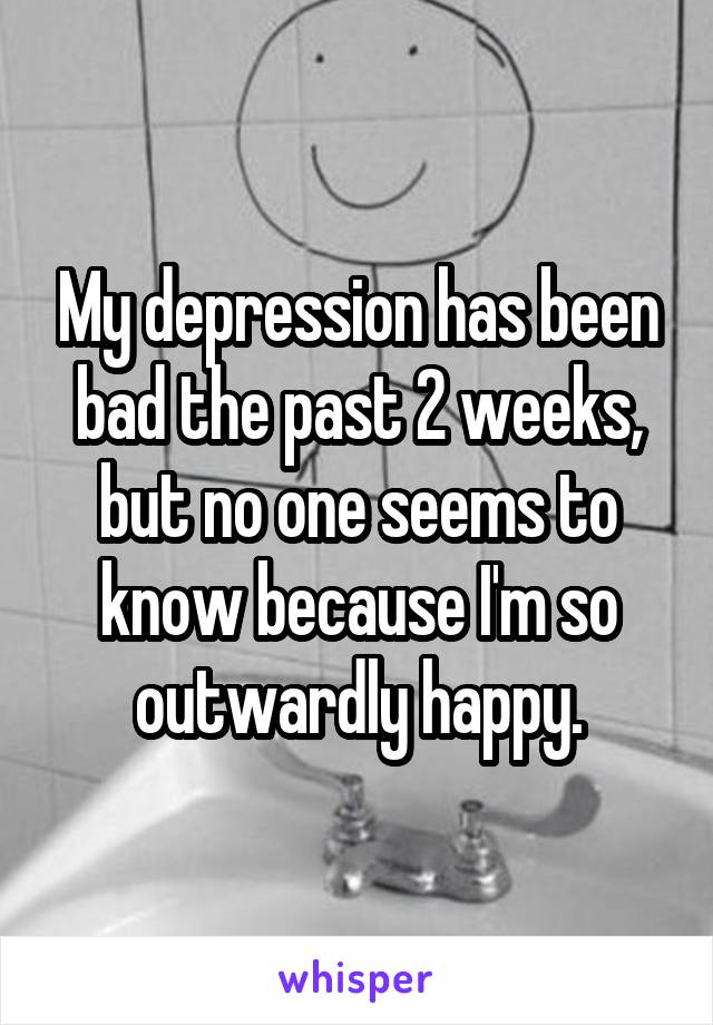 My depression has been bad the past 2 weeks, but no one seems to know because I'm so outwardly happy.
