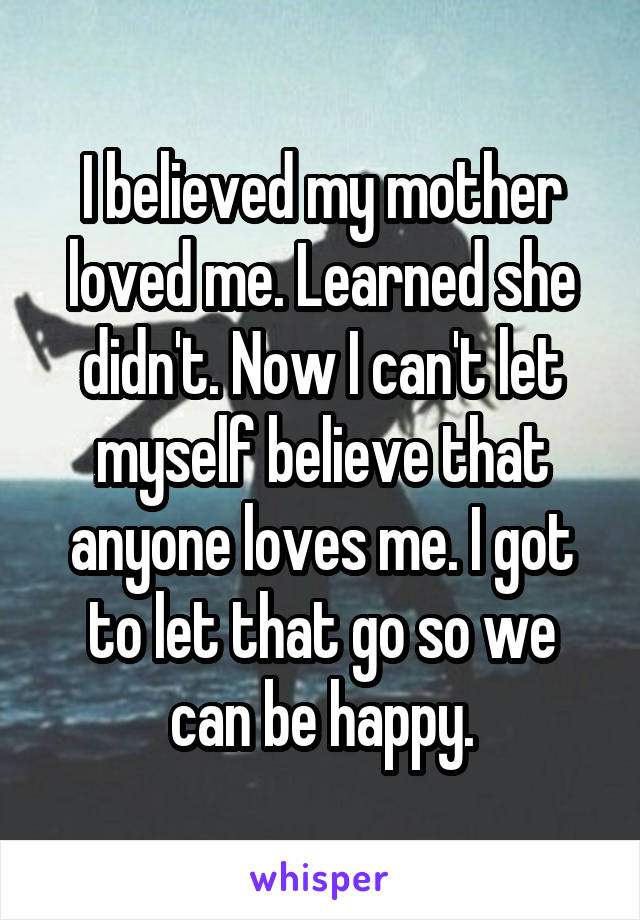 I believed my mother loved me. Learned she didn't. Now I can't let myself believe that anyone loves me. I got to let that go so we can be happy.