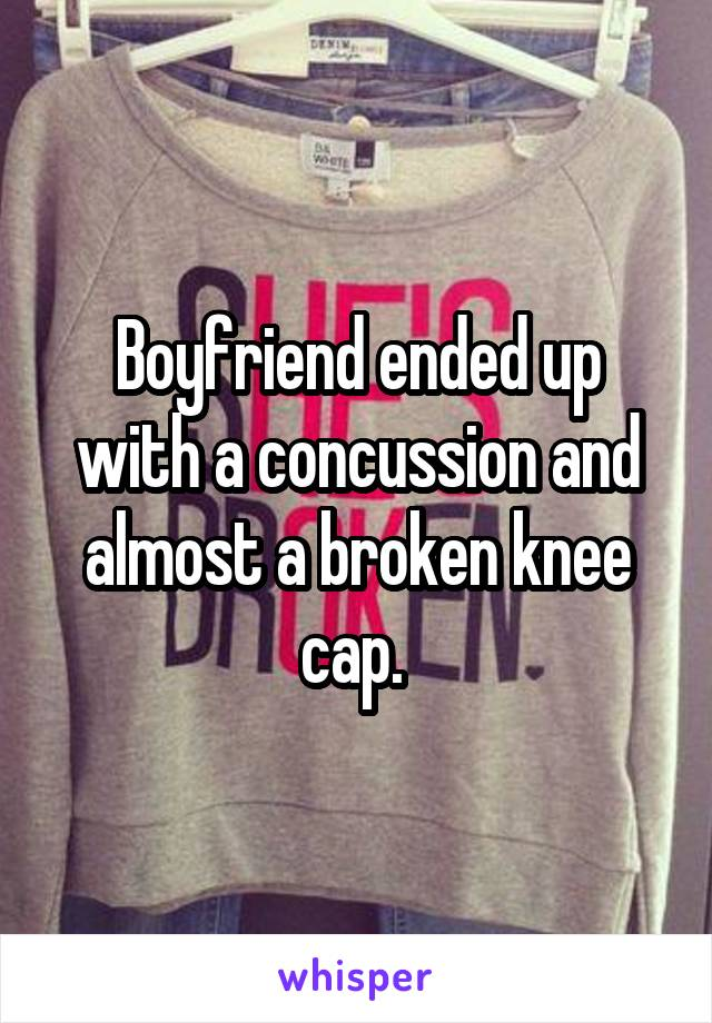 Boyfriend ended up with a concussion and almost a broken knee cap.